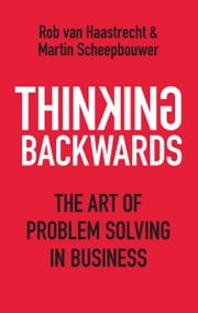 Thinking Backwards - The art of good problem solving in business ebook by Rob Van Haastrecht,Martin Scheepbouwer