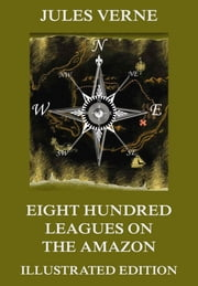 Eight Hundred Leagues on the Amazon - Extended Annotated & Illustrated Edition ebook by Jules Verne,William John Gordon,Leon Bennett