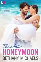 The Anti-Honeymoon ebook by Bethany Michaels