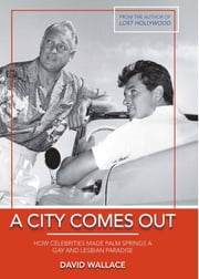 A City Comes Out - How Celebrities Made Palm Springs a Gay and Lesbian Paradise ebook by David Wallace