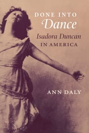 Done into Dance: Isadora Duncan in America ebook by Daly, Ann