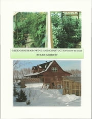 Greenhouse Growing and Construction: How We Do It ebook by Lee Garrett