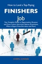 How to Land a Top-Paying Finishers Job: Your Complete Guide to Opportunities, Resumes and Cover Letters, Interviews, Salaries, Promotions, What to Expect From Recruiters and More ebook by Conner Cheryl