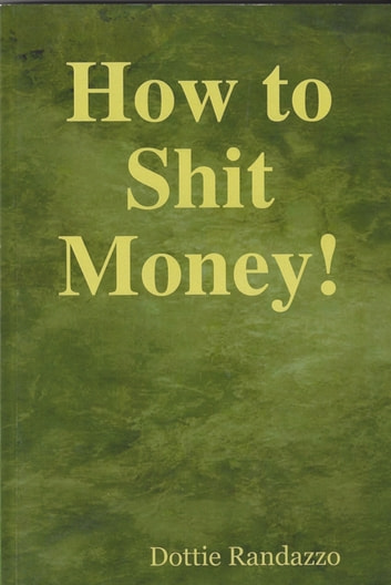 How to Shit Money! ebook by Dottie Randazzo