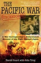 The Pacific War Uncensored - A War Correspondent's Unvarnished Account of the Fight Against Japan ebook by Harold Guard, John Tring