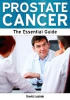Prostate Cancer: The Essential Guide ebook by David Loshak