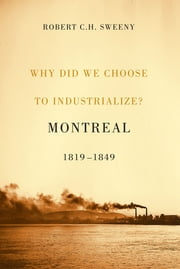 Why Did We Choose to Industrialize? - Montreal, 1819-1849 ebook by Robert C.H. Sweeny