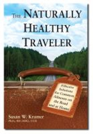 The Naturally Healthy Traveler - Effective Solutions for Common Ailments on the Road and at Home ebook by Kramer,Susan