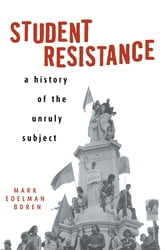 Student Resistance - A History of the Unruly Subject ebook by Mark Edelman Boren