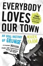 Everybody Loves Our Town - An Oral History of Grunge ebook by Mark Yarm