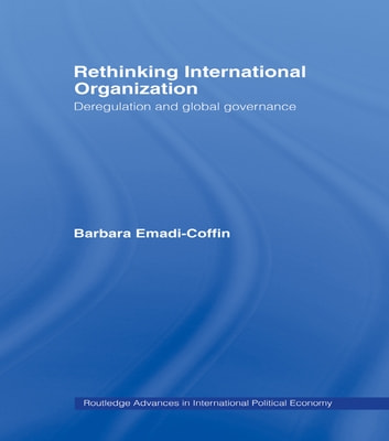 Rethinking International Organisation - Deregulation and Global Governance ebook by Barbara Emadi-Coffin