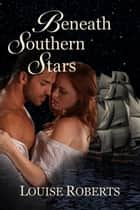 Beneath Southern Stars ebook by Louise Roberts