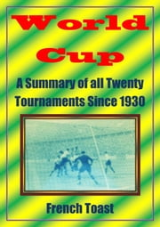 World Cup: A Summary of all Twenty Tournaments Since 1930 ebook by French Toast