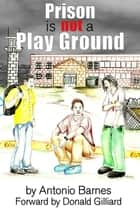 Prison is Not a Play Ground ebook by Antonio Barnes