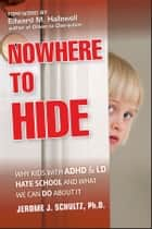 Nowhere to Hide - Why Kids with ADHD and LD Hate School and What We Can Do About It ebook by Jerome J. Schultz, Edward M. Hallowell