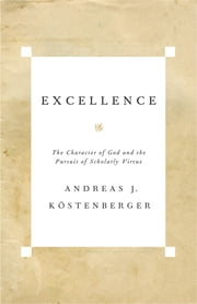 Excellence - The Character of God and the Pursuit of Scholarly Virtue ebook by Andreas J. Köstenberger