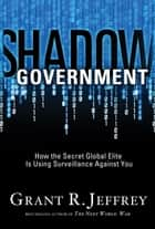 Shadow Government - How the Secret Global Elite Is Using Surveillance Against You ebook by Grant R. Jeffrey