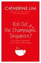"""Roll Out the Champagne, Singapore!"" ebook by Catherine Lim"