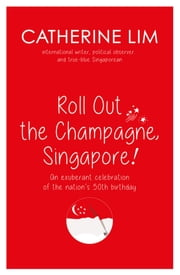 """Roll Out the Champagne, Singapore!"" - An exuberant celebration of the nation's 50th birthday ebook by Catherine Lim"