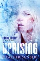 Uprising - Emerge Trilogy Book 2 ebook by Heather Sunseri
