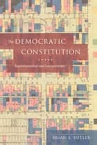 The Democratic Constitution - Experimentalism and Interpretation ebook by Brian E. Butler