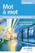 Mot à Mot Sixth Edition: French Vocabulary for Edexcel A-level ebook by Paul Humberstone, Kirsty Thathapudi