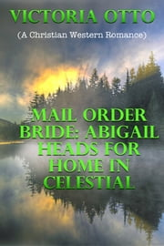 Mail Order Bride: Abigail Heads For Home In Celestial (A Christian Western Romance) ebook by Victoria Otto