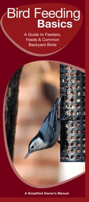 Bird Feeding Basics - A Folding Pocket Guide to Feeders, Feeds & Backyard Birds ebook by James Kavanagh,Raymond Leung