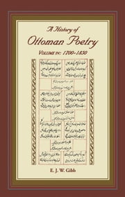 A History of Ottoman Poetry Volume IV: 1700-1850 ebook by Gibb, E.J.W.