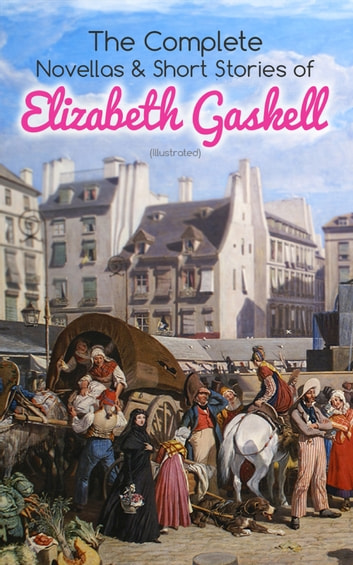 The Complete Novellas & Short Stories of Elizabeth Gaskell (Illustrated) - Collection of 40+ Classic Victorian Tales, Including Round the Sofa, My Lady Ludlow, Cousin Phillis, The Ghost in the Garden Room, Right at Last, The Heart of John Middleton, The Manchester Marriage… eBook by Elizabeth Gaskell
