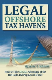 Legal Off Shore Tax Havens: How to Take LEGAL Advantage of the IRS Code and Pay Less in Taxes ebook by Schmitt, Jesse A