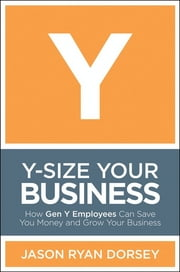 Y-Size Your Business - How Gen Y Employees Can Save You Money and Grow Your Business ebook by Jason Ryan Dorsey