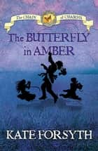 The Butterfly in Amber: Chain of Charms 6 ebook by Kate Forsyth, Jeremy Reston