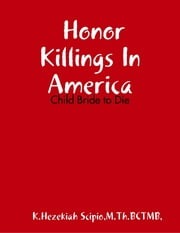Honor Killings In America - Child Bride to Die ebook by Minister K Hezekiah Scipio,M.Th.BCMT,LMT