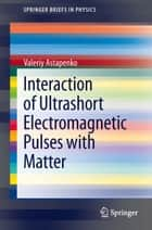 Interaction of Ultrashort Electromagnetic Pulses with Matter ebook by Valeriy Astapenko