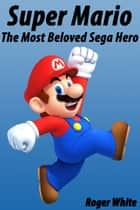 Super Mario: The Most Beloved Sega Hero ebook by Roger White