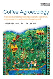 Coffee Agroecology - A New Approach to Understanding Agricultural Biodiversity, Ecosystem Services and Sustainable Development ebook by Ivette Perfecto,John Vandermeer
