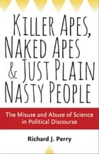 Killer Apes, Naked Apes, and Just Plain Nasty People - The Misuse and Abuse of Science in Political Discourse ebook by Richard J. Perry