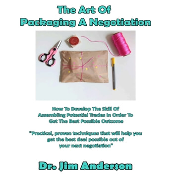 Art of Packaging a Negotiation, The - How to Develop the Skill of Assembling Potential Trades in Order to Get the Best Possible Outcome audiobook by Dr. Jim Anderson