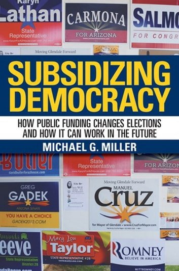 Subsidizing Democracy - How Public Funding Changes Elections and How It Can Work in the Future ebook by Michael G. Miller