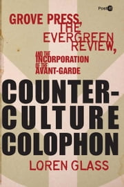 Counterculture Colophon - Grove Press, the Evergreen Review, and the Incorporation of the Avant-Garde ebook by Loren Glass
