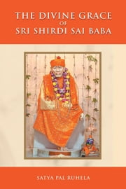 The Divine Grace of Sri Shirdi Sai Baba ebook by Satya Ruhela