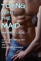 Toying with the Maid (Curvy and Untouched Menage and Forbidden Romance) ebook by Miranda Cruz