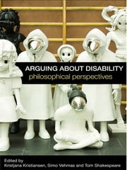 Arguing about Disability - Philosophical Perspectives ebook by Kristjana Kristiansen,Simo Vehmas,Tom Shakespeare
