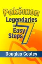 Pokémon Legendaries in 7 Easy Steps ebook by Douglas Cootey