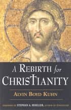 A Rebirth for Christianity ebook by Alvin Boyd Kuhn,Stephan A Hoeller