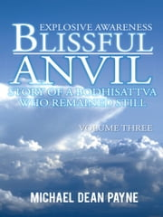 Blissful Anvil Story of a Bodhisattva who Remained Still - Explosive Awareness Volume Three ebook by Michael Dean Payne