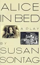 Alice in Bed - A Play ebook by Susan Sontag