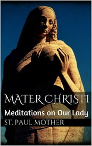 Mater Christi: Meditations on Our Lady ebook by Mother St. Paul
