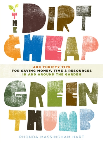 The Dirt-Cheap Green Thumb - 400 Thrifty Tips for Saving Money, Time, and Resources as You Garden eBook by Rhonda Massingham Hart